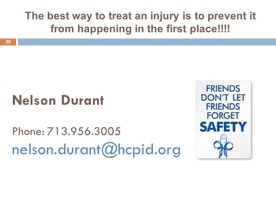 Nelson Durant Phone: 713.956.3005 nelson.durant@hcpid.org 30 The best way to treat an injury is to prevent it from happening in the first place!!!!