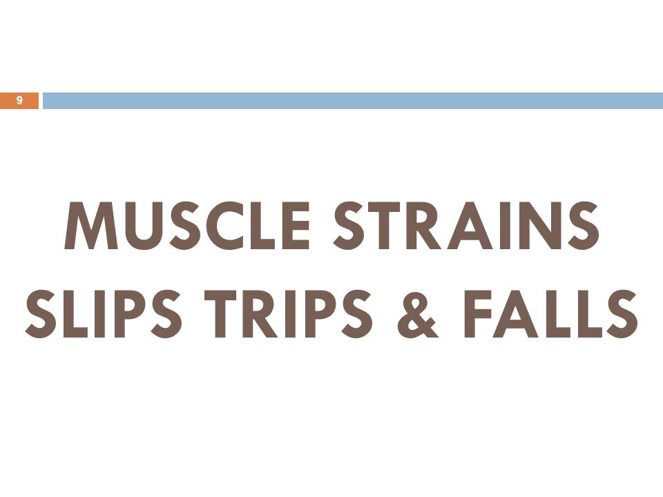 MUSCLE STRAINS SLIPS TRIPS & FALLS 9