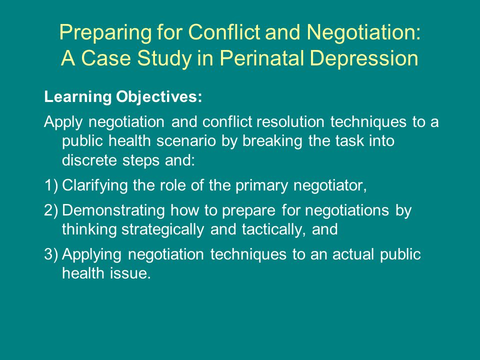 Preparing for Conflict and Negotiation: A Case Study in Perinatal Depression Learning Objectives: Apply negotiation and conflict resolution techniques to a public health scenario by breaking the task into discrete steps and: 1)Clarifying the role of the primary negotiator, 2)Demonstrating how to prepare for negotiations by thinking strategically and tactically, and 3)Applying negotiation techniques to an actual public health issue.