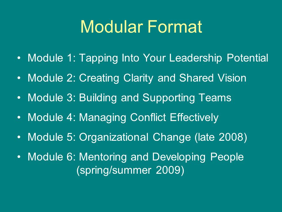 Modular Format Module 1: Tapping Into Your Leadership Potential Module 2: Creating Clarity and Shared Vision Module 3: Building and Supporting Teams Module 4: Managing Conflict Effectively Module 5: Organizational Change (late 2008) Module 6: Mentoring and Developing People (spring/summer 2009)