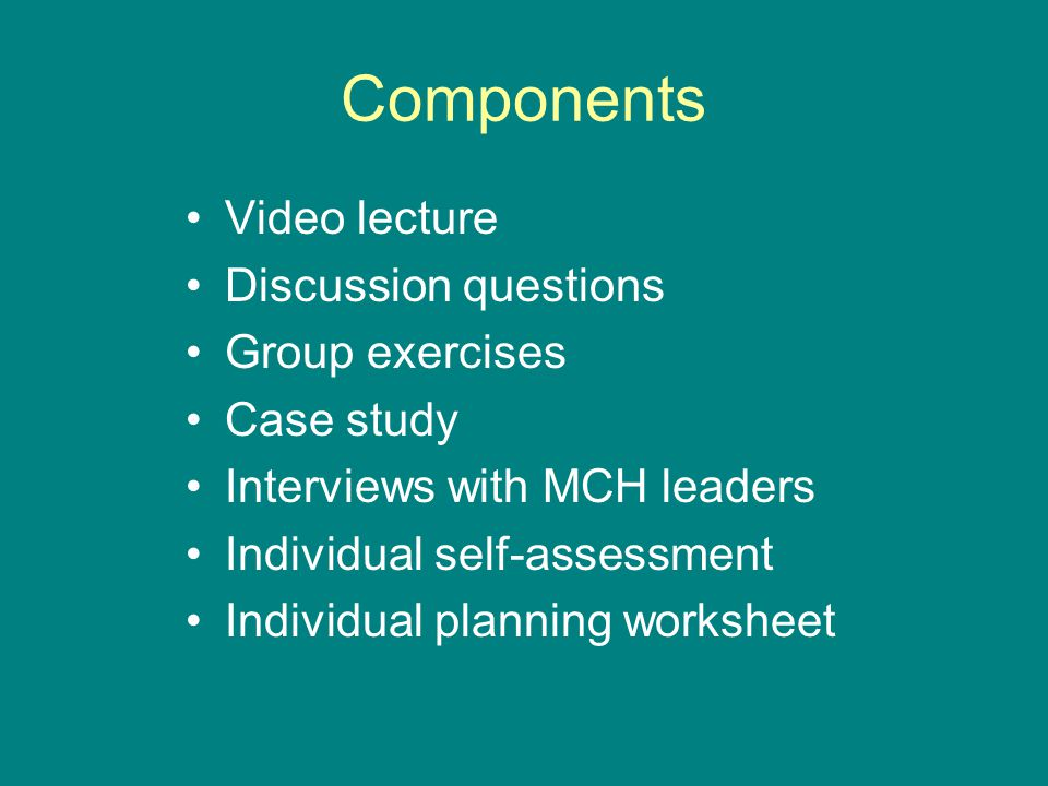 Components Video lecture Discussion questions Group exercises Case study Interviews with MCH leaders Individual self-assessment Individual planning worksheet