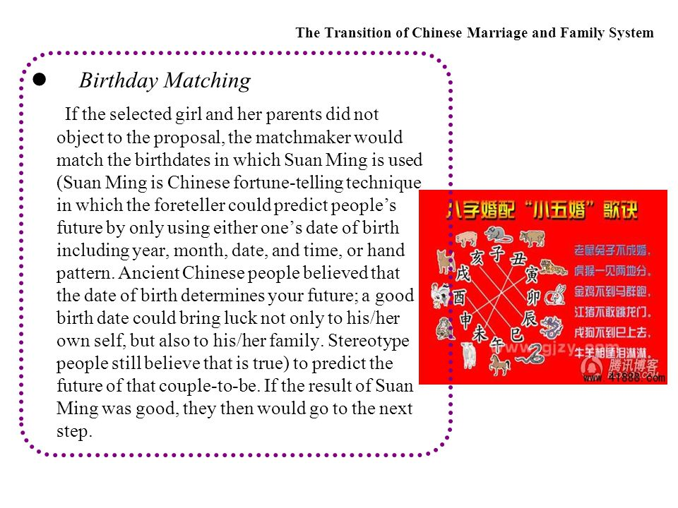 Birthday Matching If the selected girl and her parents did not object to the proposal, the matchmaker would match the birthdates in which Suan Ming is used (Suan Ming is Chinese fortune-telling technique in which the foreteller could predict people's future by only using either one's date of birth including year, month, date, and time, or hand pattern.