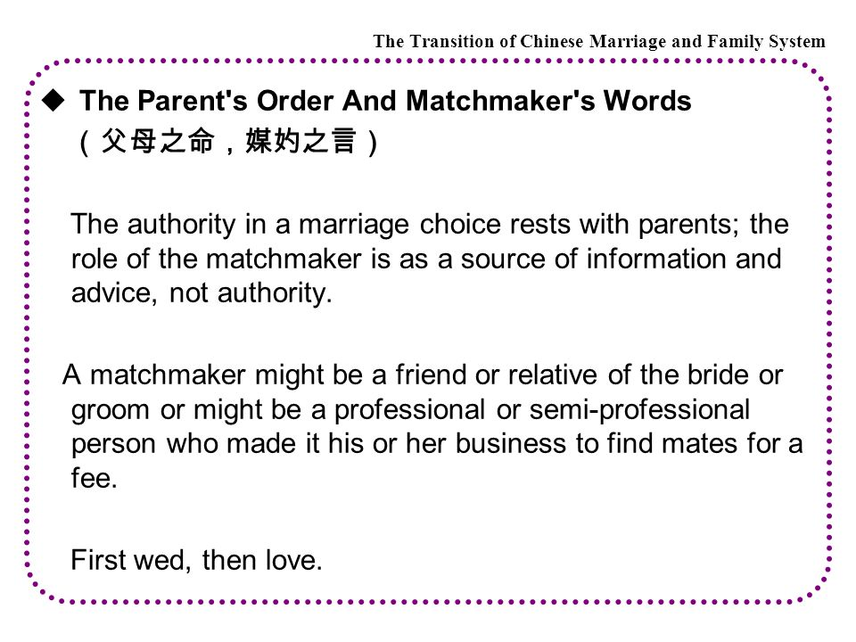  The Parent s Order And Matchmaker s Words (父母之命,媒妁之言) The authority in a marriage choice rests with parents; the role of the matchmaker is as a source of information and advice, not authority.