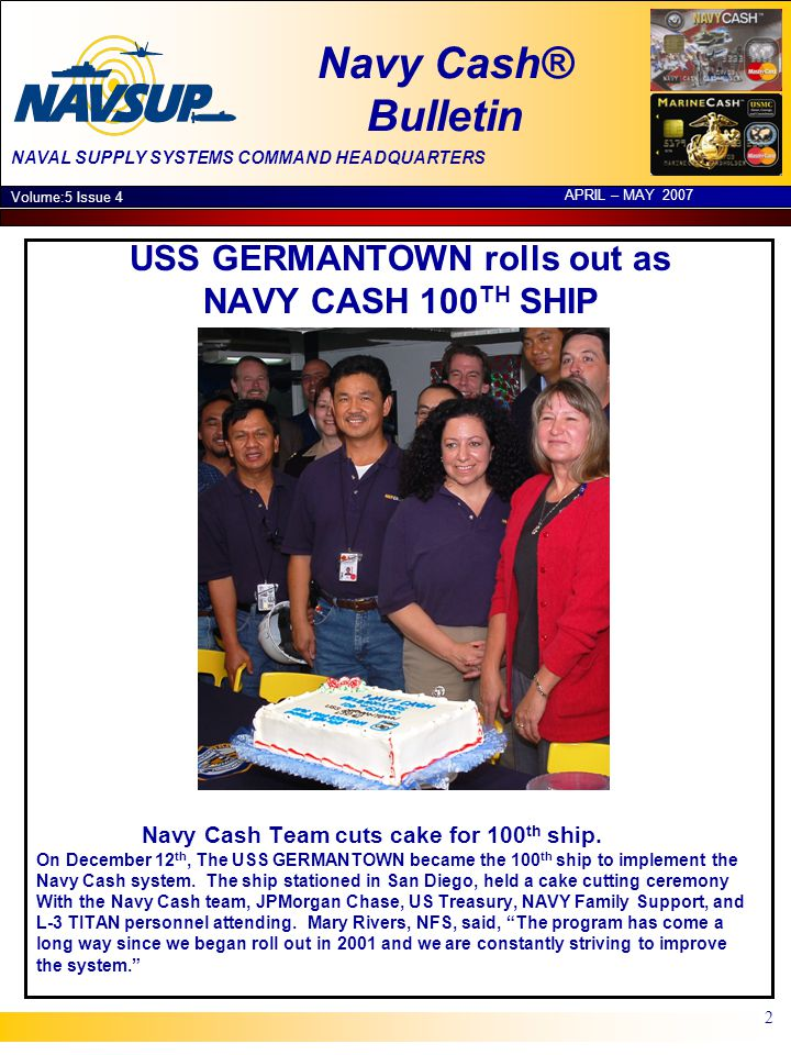 NAVAL SUPPLY SYSTEMS COMMAND HEADQUARTERS Navy Cash® Bulletin Volume:5 Issue 4 APRIL – MAY 2007 2 USS GERMANTOWN rolls out as NAVY CASH 100 TH SHIP Navy Cash Team cuts cake for 100 th ship.