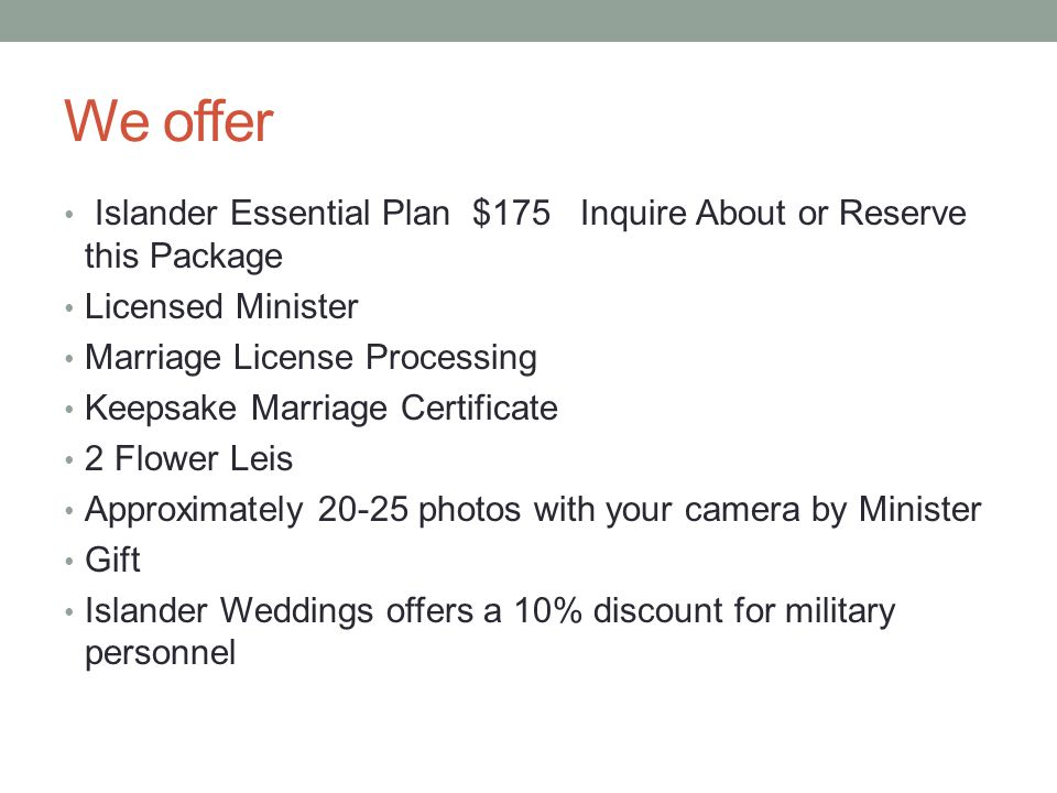 We offer Islander Essential Plan $175 Inquire About or Reserve this Package Licensed Minister Marriage License Processing Keepsake Marriage Certificate 2 Flower Leis Approximately 20-25 photos with your camera by Minister Gift Islander Weddings offers a 10% discount for military personnel