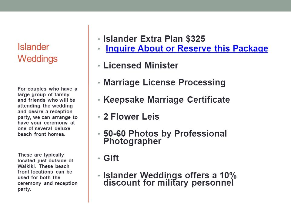 Islander Weddings Islander Extra Plan $325 Inquire About or Reserve this Package Licensed Minister Marriage License Processing Keepsake Marriage Certificate 2 Flower Leis 50-60 Photos by Professional Photographer Gift Islander Weddings offers a 10% discount for military personnel For couples who have a large group of family and friends who will be attending the wedding and desire a reception party, we can arrange to have your ceremony at one of several deluxe beach front homes.