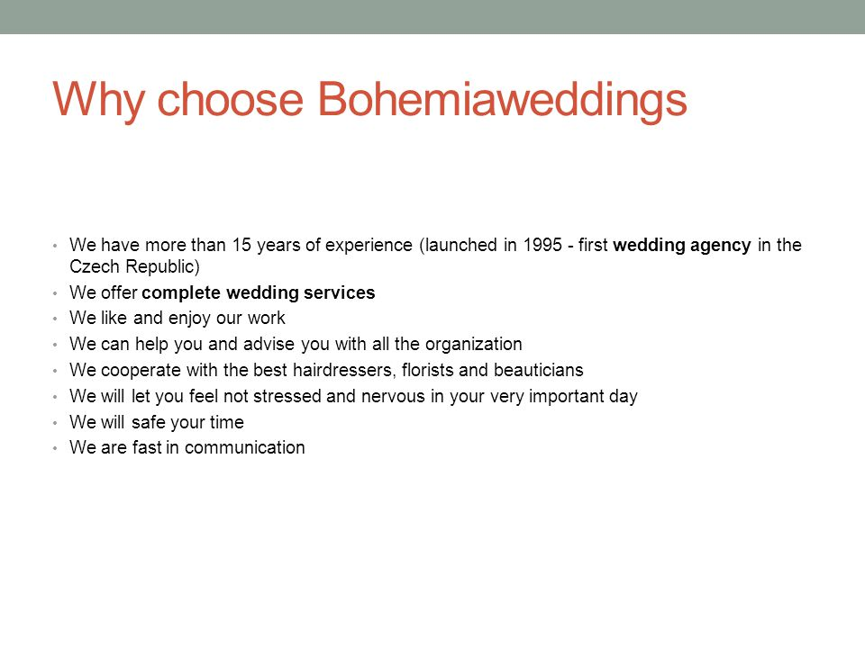Why choose Bohemiaweddings We have more than 15 years of experience (launched in 1995 - first wedding agency in the Czech Republic) We offer complete wedding services We like and enjoy our work We can help you and advise you with all the organization We cooperate with the best hairdressers, florists and beauticians We will let you feel not stressed and nervous in your very important day We will safe your time We are fast in communication