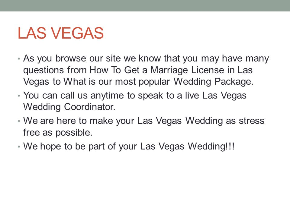 LAS VEGAS As you browse our site we know that you may have many questions from How To Get a Marriage License in Las Vegas to What is our most popular Wedding Package.