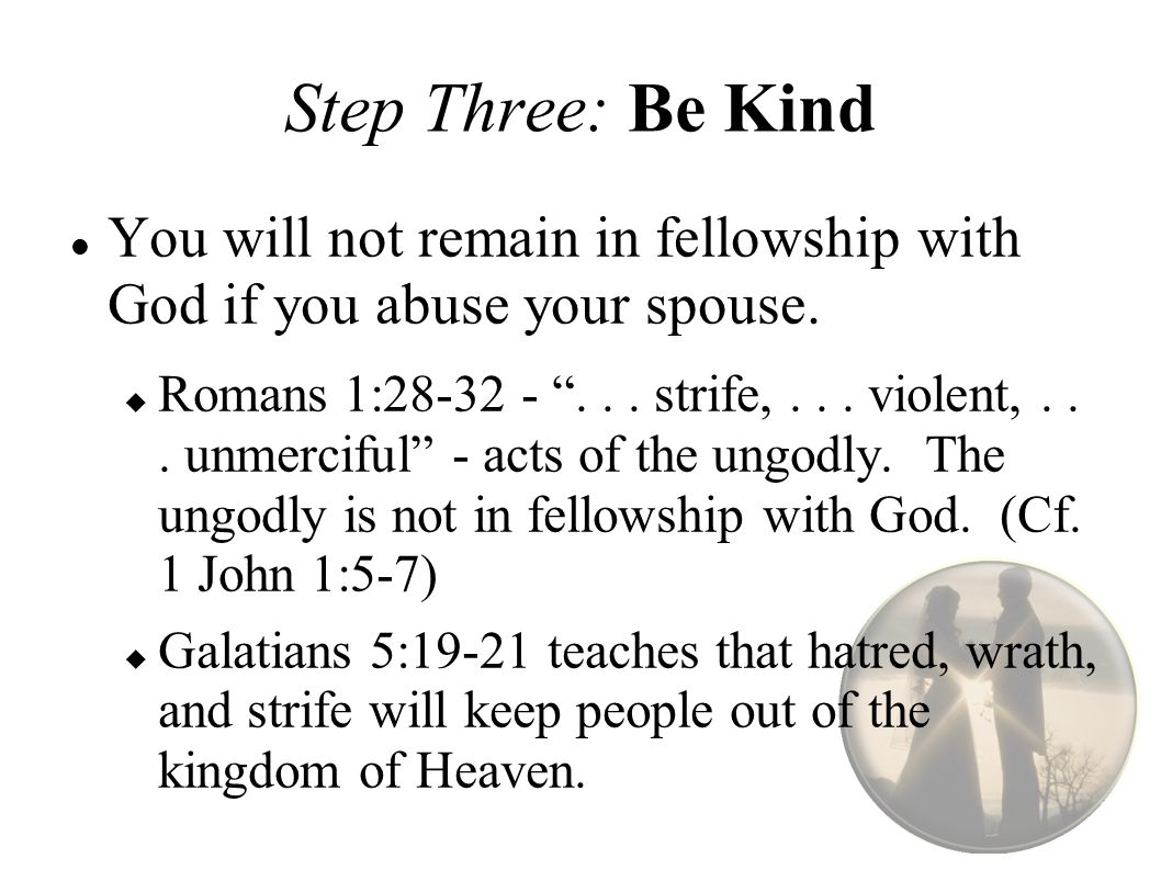 Step Three: Be Kind You will not remain in fellowship with God if you abuse your spouse.