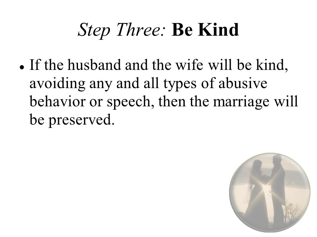 Step Three: Be Kind If the husband and the wife will be kind, avoiding any and all types of abusive behavior or speech, then the marriage will be preserved.