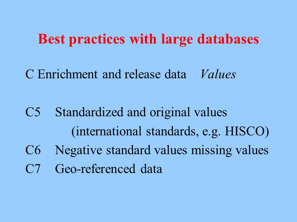 Best practices with large databases B Data entry, integration, standardization B5Distinction original and corrected data B6Clearly distinction of inferred data B7Archiving in simple format (ASCI) B8Good back-up system