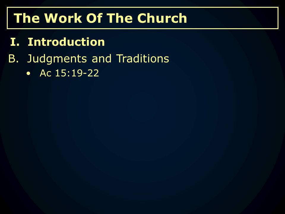 The Work Of The Church B. Judgments and Traditions Ac 15:19-22 I. Introduction