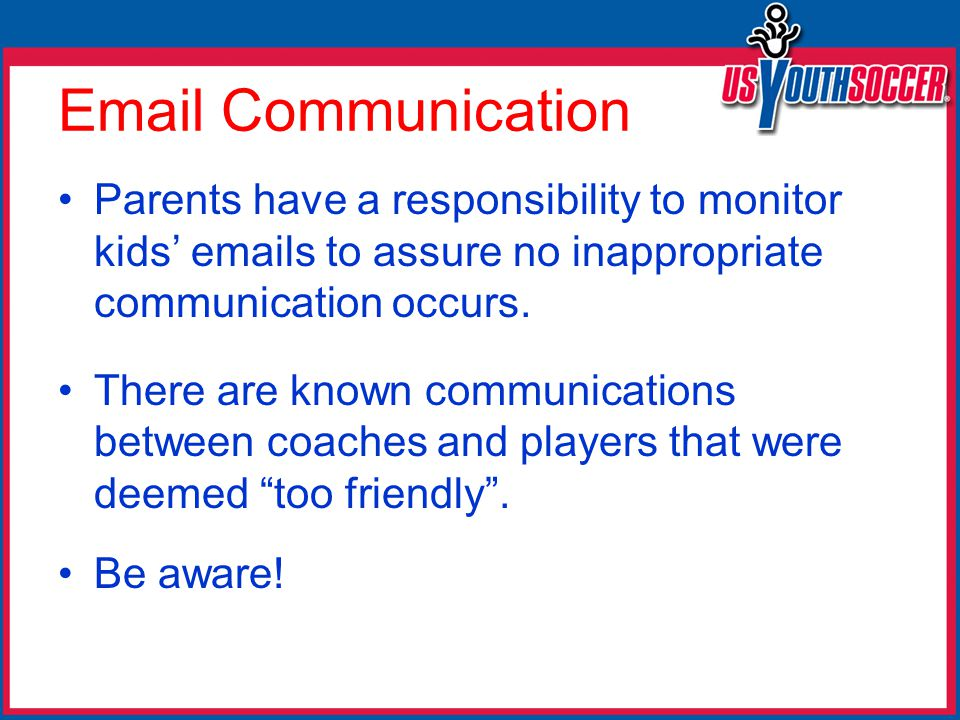 Email Communication Parents have a responsibility to monitor kids' emails to assure no inappropriate communication occurs.
