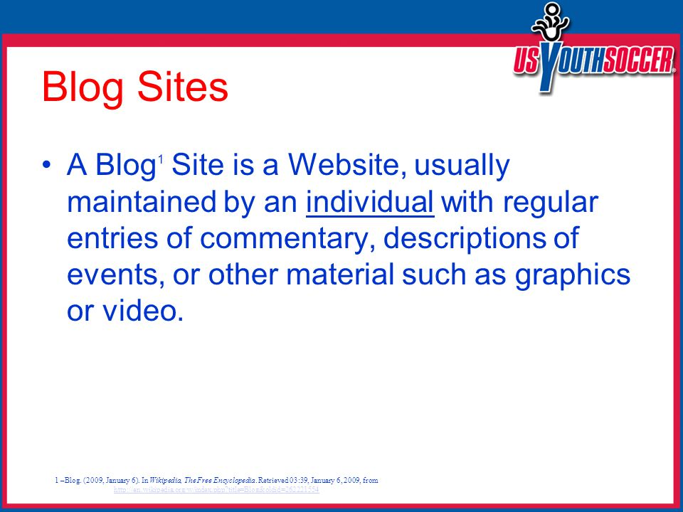 Blog Sites A Blog 1 Site is a Website, usually maintained by an individual with regular entries of commentary, descriptions of events, or other material such as graphics or video.