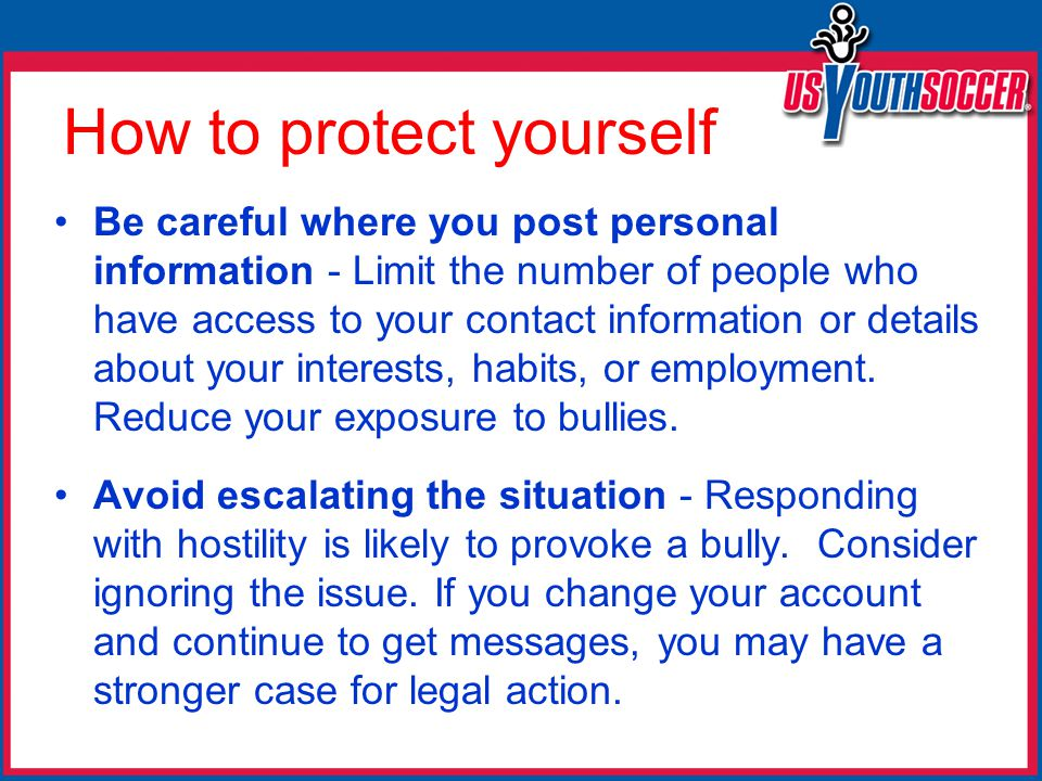 How to protect yourself Be careful where you post personal information - Limit the number of people who have access to your contact information or details about your interests, habits, or employment.