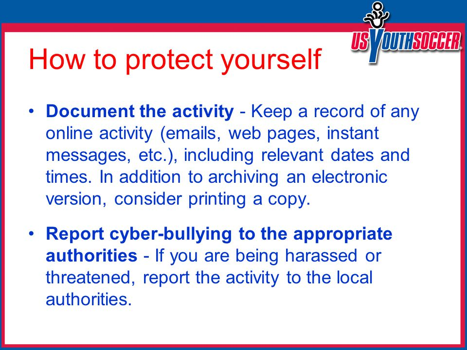How to protect yourself Document the activity - Keep a record of any online activity (emails, web pages, instant messages, etc.), including relevant dates and times.