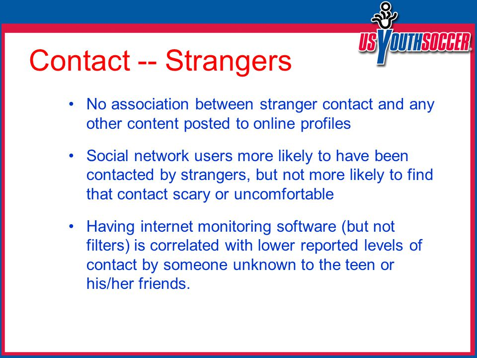 Contact -- Strangers No association between stranger contact and any other content posted to online profiles Social network users more likely to have been contacted by strangers, but not more likely to find that contact scary or uncomfortable Having internet monitoring software (but not filters) is correlated with lower reported levels of contact by someone unknown to the teen or his/her friends.