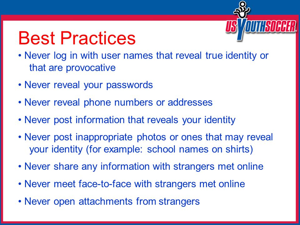 Best Practices Never log in with user names that reveal true identity or that are provocative Never reveal your passwords Never reveal phone numbers or addresses Never post information that reveals your identity Never post inappropriate photos or ones that may reveal your identity (for example: school names on shirts) Never share any information with strangers met online Never meet face-to-face with strangers met online Never open attachments from strangers