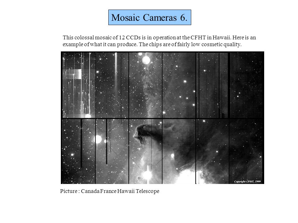 Picture : Canada France Hawaii Telescope Mosaic Cameras 6. This colossal mosaic of 12 CCDs is in operation at the CFHT in Hawaii. Here is an example o