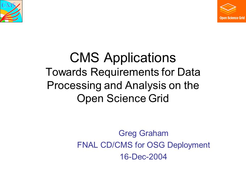 CMS Applications Towards Requirements for Data Processing and Analysis on the Open Science Grid Greg Graham FNAL CD/CMS for OSG Deployment 16-Dec-2004