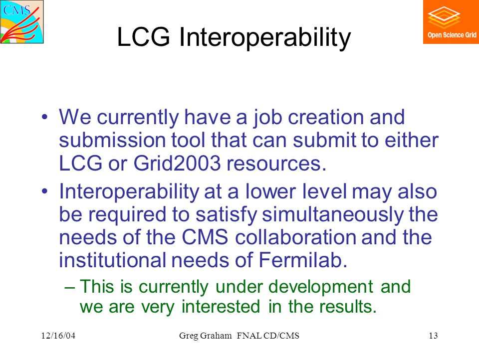 12/16/04Greg Graham FNAL CD/CMS13 LCG Interoperability We currently have a job creation and submission tool that can submit to either LCG or Grid2003 resources.