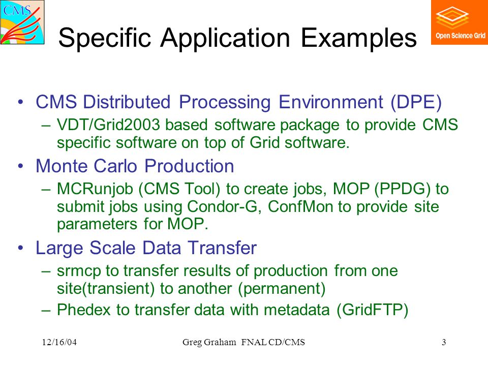 12/16/04Greg Graham FNAL CD/CMS3 Specific Application Examples CMS Distributed Processing Environment (DPE) –VDT/Grid2003 based software package to provide CMS specific software on top of Grid software.