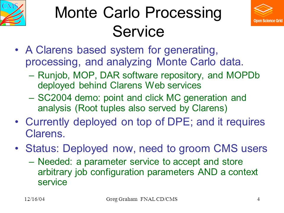 12/16/04Greg Graham FNAL CD/CMS4 Monte Carlo Processing Service A Clarens based system for generating, processing, and analyzing Monte Carlo data.