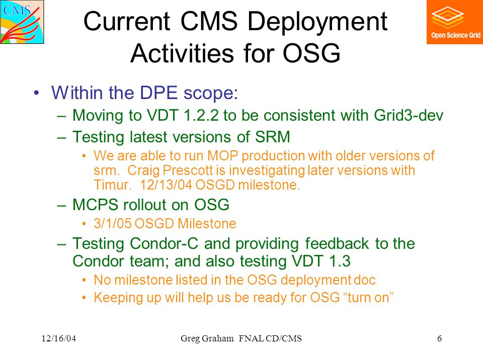 12/16/04Greg Graham FNAL CD/CMS6 Current CMS Deployment Activities for OSG Within the DPE scope: –Moving to VDT 1.2.2 to be consistent with Grid3-dev –Testing latest versions of SRM We are able to run MOP production with older versions of srm.
