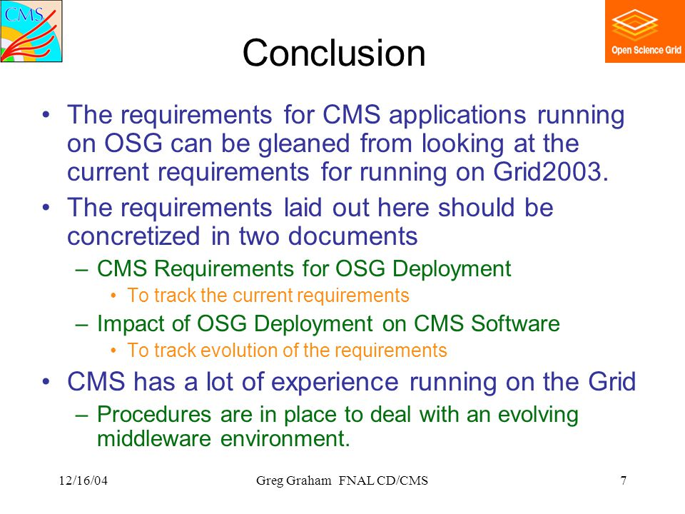 12/16/04Greg Graham FNAL CD/CMS7 Conclusion The requirements for CMS applications running on OSG can be gleaned from looking at the current requirements for running on Grid2003.