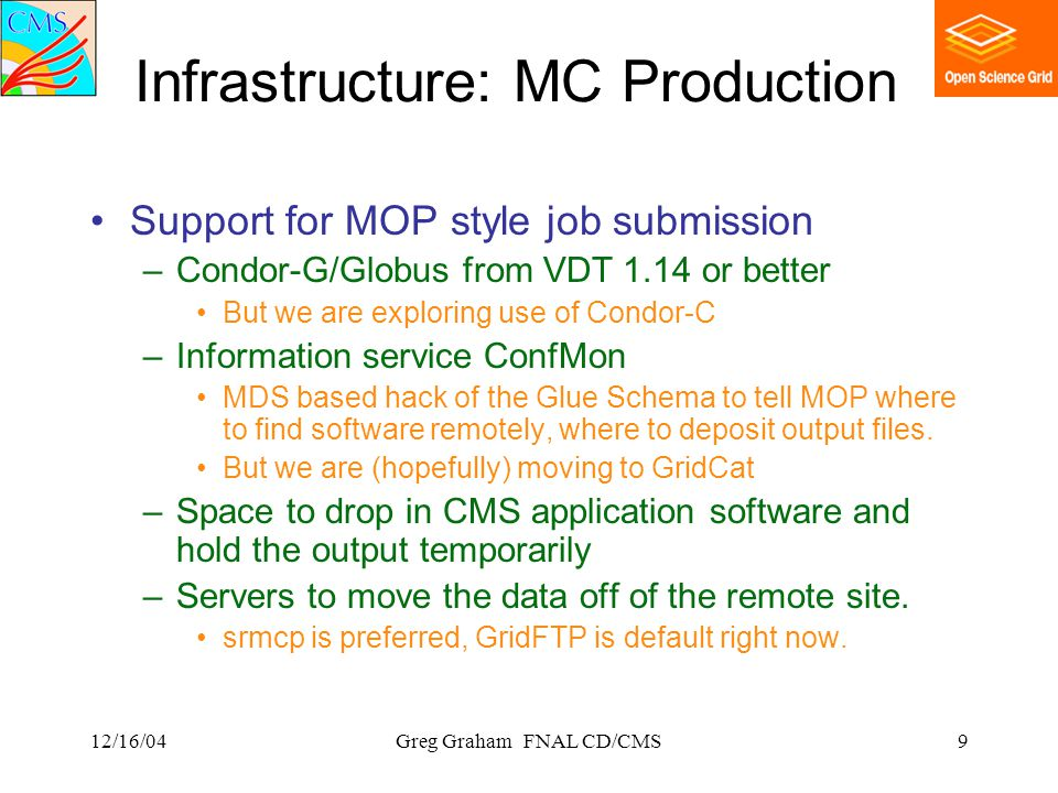 12/16/04Greg Graham FNAL CD/CMS9 Infrastructure: MC Production Support for MOP style job submission –Condor-G/Globus from VDT 1.14 or better But we are exploring use of Condor-C –Information service ConfMon MDS based hack of the Glue Schema to tell MOP where to find software remotely, where to deposit output files.