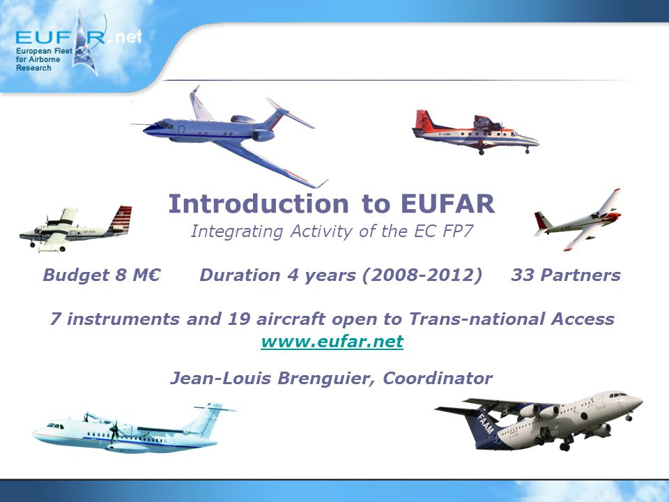 Introduction to EUFAR Integrating Activity of the EC FP7 Budget 8 M€ Duration 4 years (2008-2012) 33 Partners 7 instruments and 19 aircraft open to Trans-national Access www.eufar.net Jean-Louis Brenguier, Coordinator