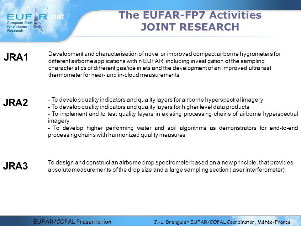EUFAR/COPAL Presentation J.-L. Brenguier EUFAR/COPAL Coordinator, Météo-France The EUFAR-FP7 Activities JOINT RESEARCH Development and characterisatio