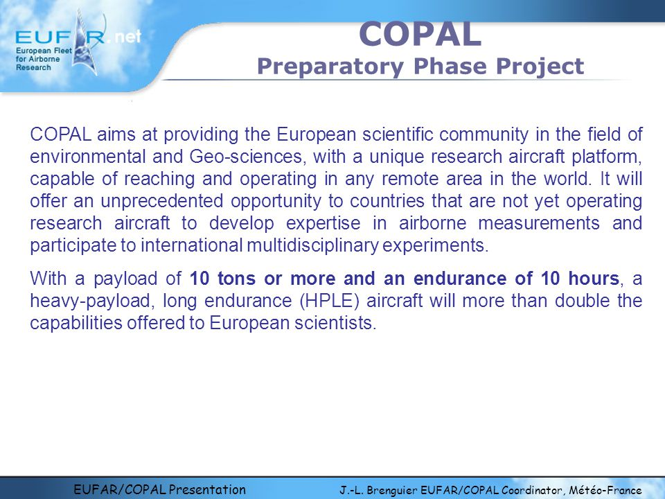 EUFAR/COPAL Presentation J.-L. Brenguier EUFAR/COPAL Coordinator, Météo-France COPAL Preparatory Phase Project COPAL aims at providing the European sc