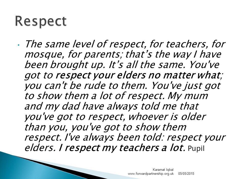 The same level of respect, for teachers, for mosque, for parents; that's the way I have been brought up.