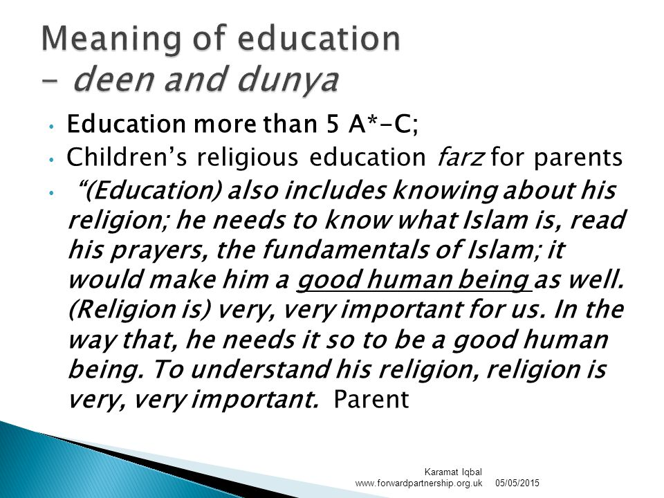 Education more than 5 A*-C; Children's religious education farz for parents (Education) also includes knowing about his religion; he needs to know what Islam is, read his prayers, the fundamentals of Islam; it would make him a good human being as well.