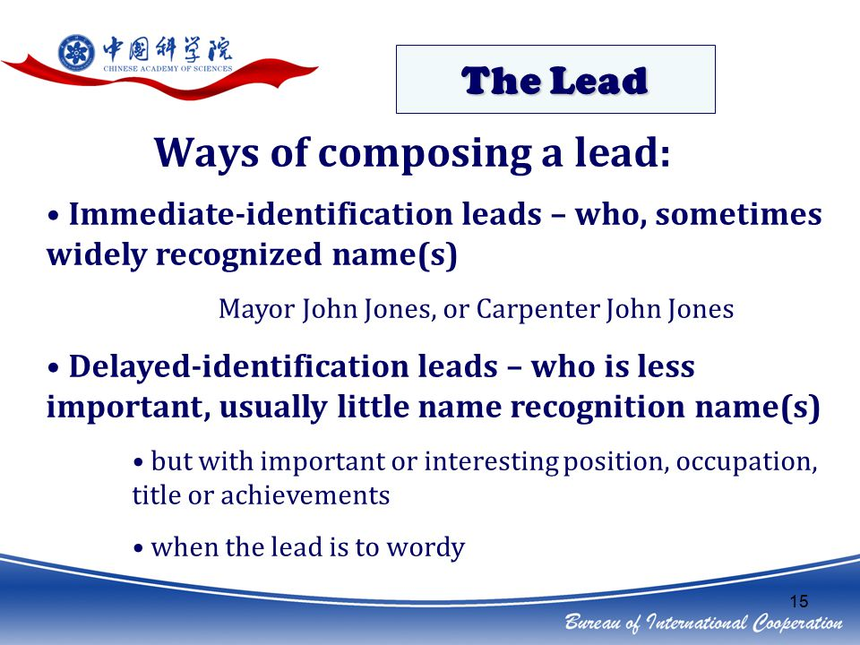 15 Immediate-identification leads – who, sometimes widely recognized name(s) Mayor John Jones, or Carpenter John Jones Delayed-identification leads – who is less important, usually little name recognition name(s) but with important or interesting position, occupation, title or achievements when the lead is to wordy Ways of composing a lead: The Lead