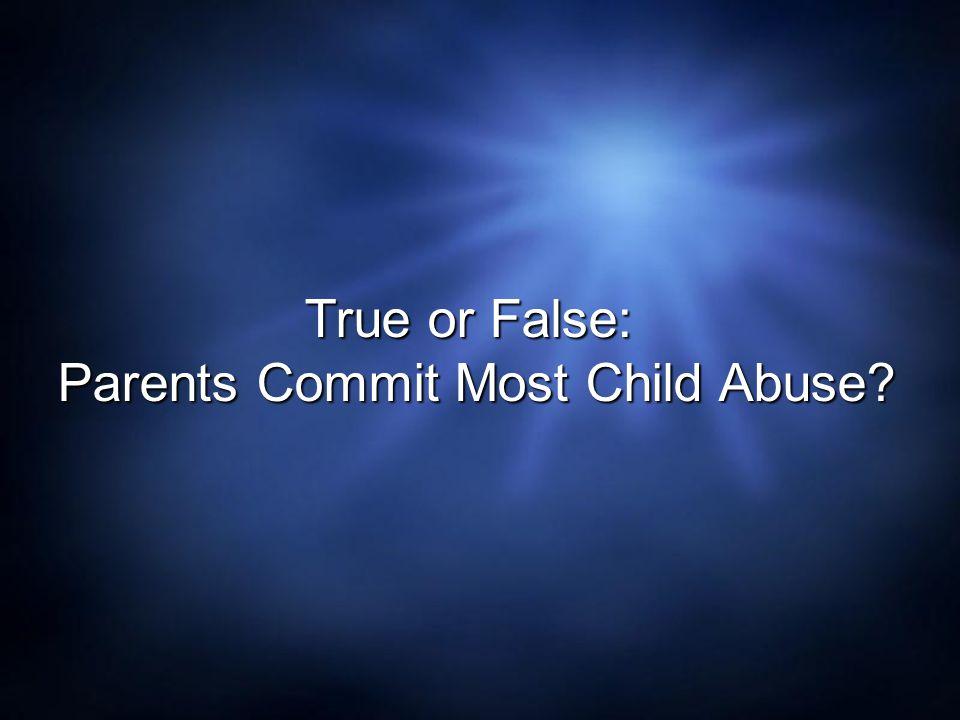 True or False: Parents Commit Most Child Abuse?