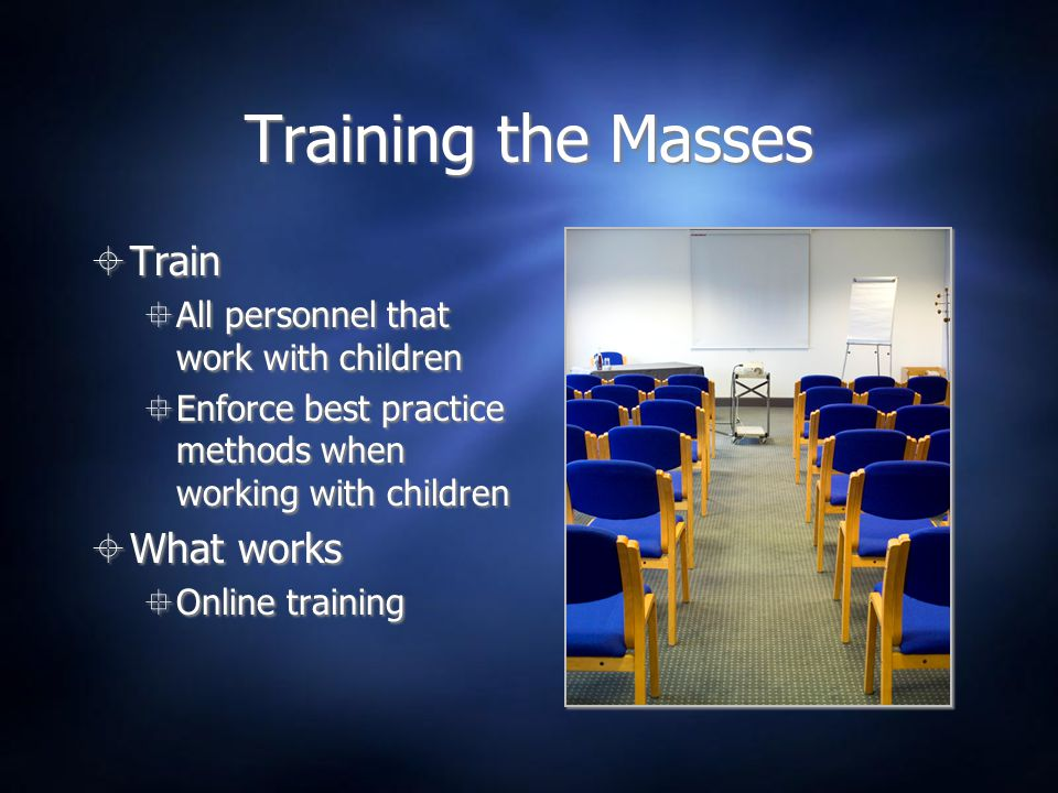 Training the Masses  Train  All personnel that work with children  Enforce best practice methods when working with children  What works  Online t
