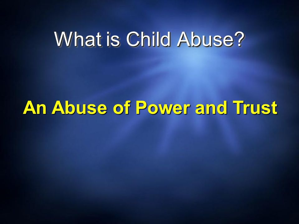 What is Child Abuse? An Abuse of Power and Trust
