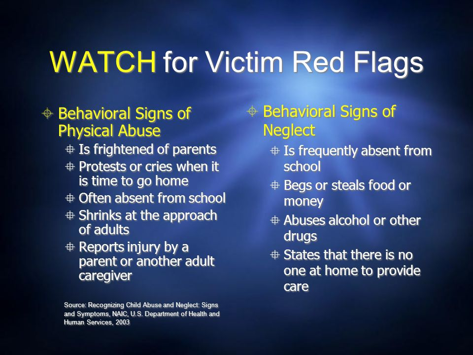WATCH for Victim Red Flags  Behavioral Signs of Physical Abuse  Is frightened of parents  Protests or cries when it is time to go home  Often abse