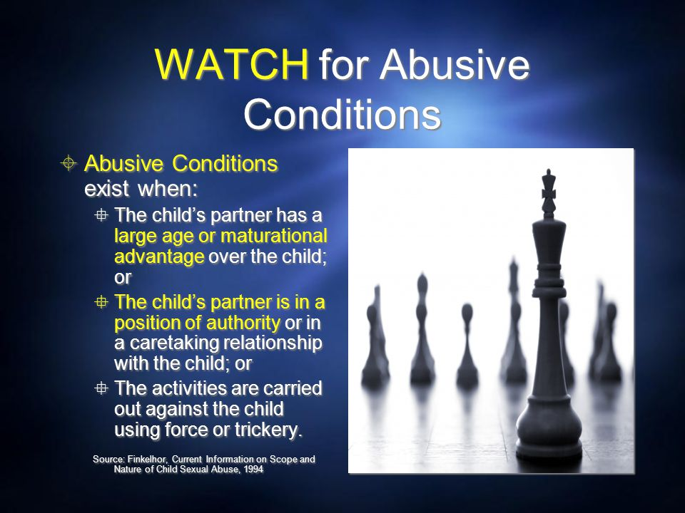 WATCH for Abusive Conditions  Abusive Conditions exist when:  The child's partner has a large age or maturational advantage over the child; or  The