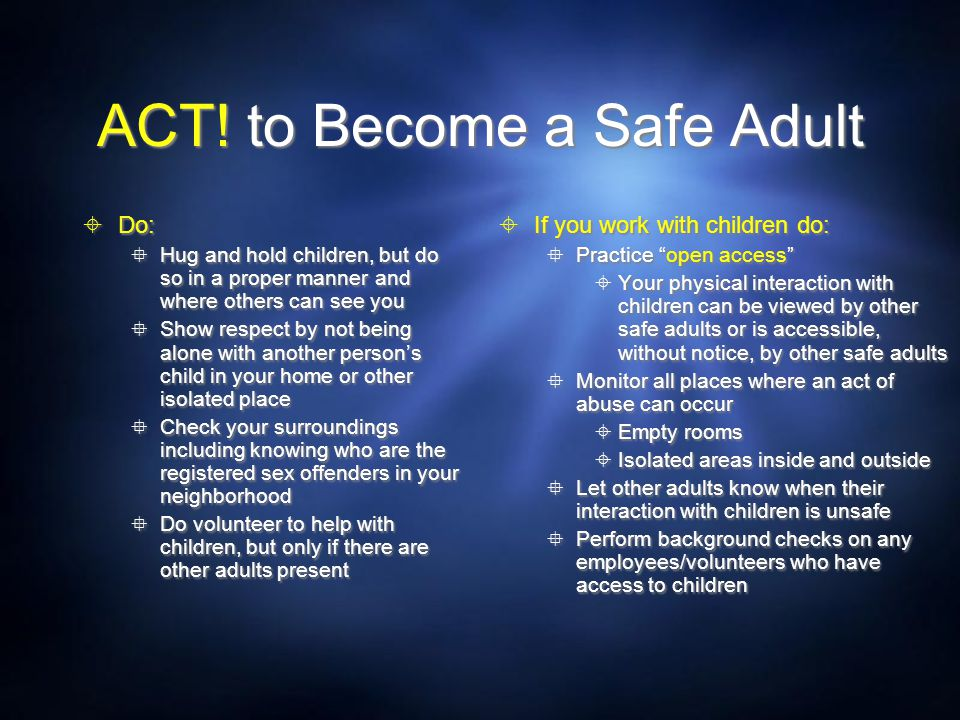 ACT! to Become a Safe Adult  Do:  Hug and hold children, but do so in a proper manner and where others can see you  Show respect by not being alone