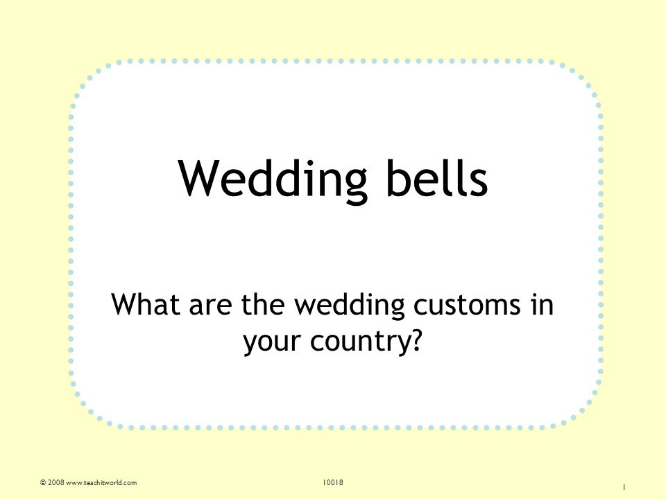 © 2008 www.teachitworld.com10018 1 Wedding bells What are the wedding customs in your country?