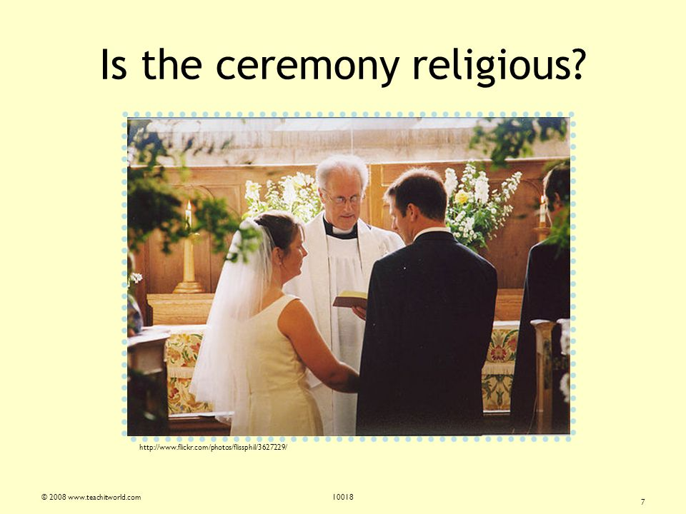© 2008 www.teachitworld.com10018 7 Is the ceremony religious.