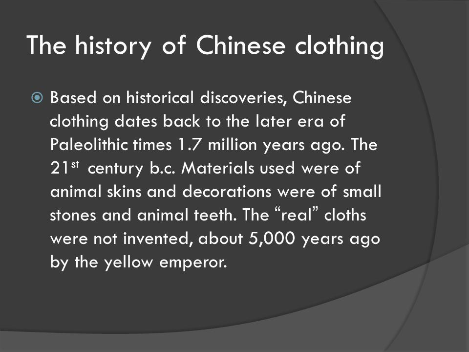 The history of Chinese clothing  Based on historical discoveries, Chinese clothing dates back to the later era of Paleolithic times 1.7 million years ago.