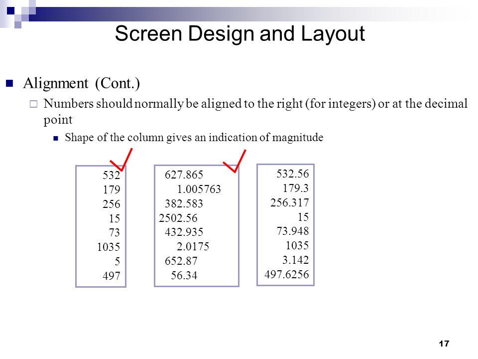 17 Screen Design and Layout Alignment (Cont.)  Numbers should normally be aligned to the right (for integers) or at the decimal point Shape of the column gives an indication of magnitude 627.865 1.005763 382.583 2502.56 432.935 2.0175 652.87 56.34 532.56 179.3 256.317 15 73.948 1035 3.142 497.6256 532 179 256 15 73 1035 5 497