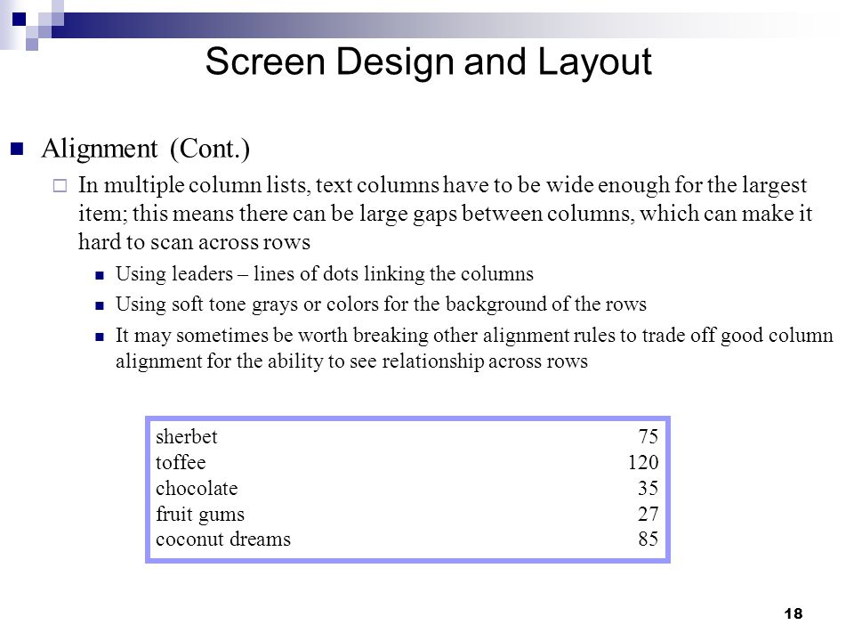 18 Screen Design and Layout Alignment (Cont.)  In multiple column lists, text columns have to be wide enough for the largest item; this means there can be large gaps between columns, which can make it hard to scan across rows Using leaders – lines of dots linking the columns Using soft tone grays or colors for the background of the rows It may sometimes be worth breaking other alignment rules to trade off good column alignment for the ability to see relationship across rows sherbet75 toffee120 chocolate35 fruit gums27 coconut dreams85