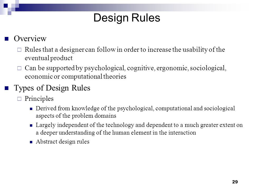 29 Design Rules Overview  Rules that a designer can follow in order to increase the usability of the eventual product  Can be supported by psychological, cognitive, ergonomic, sociological, economic or computational theories Types of Design Rules  Principles Derived from knowledge of the psychological, computational and sociological aspects of the problem domains Largely independent of the technology and dependent to a much greater extent on a deeper understanding of the human element in the interaction Abstract design rules