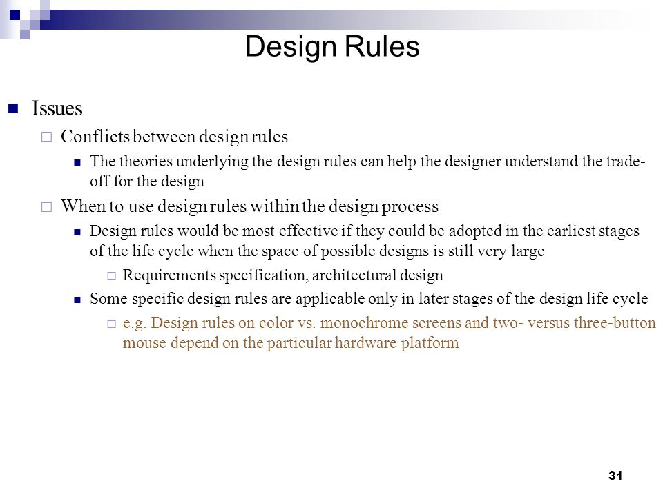 31 Design Rules Issues  Conflicts between design rules The theories underlying the design rules can help the designer understand the trade- off for the design  When to use design rules within the design process Design rules would be most effective if they could be adopted in the earliest stages of the life cycle when the space of possible designs is still very large  Requirements specification, architectural design Some specific design rules are applicable only in later stages of the design life cycle  e.g.