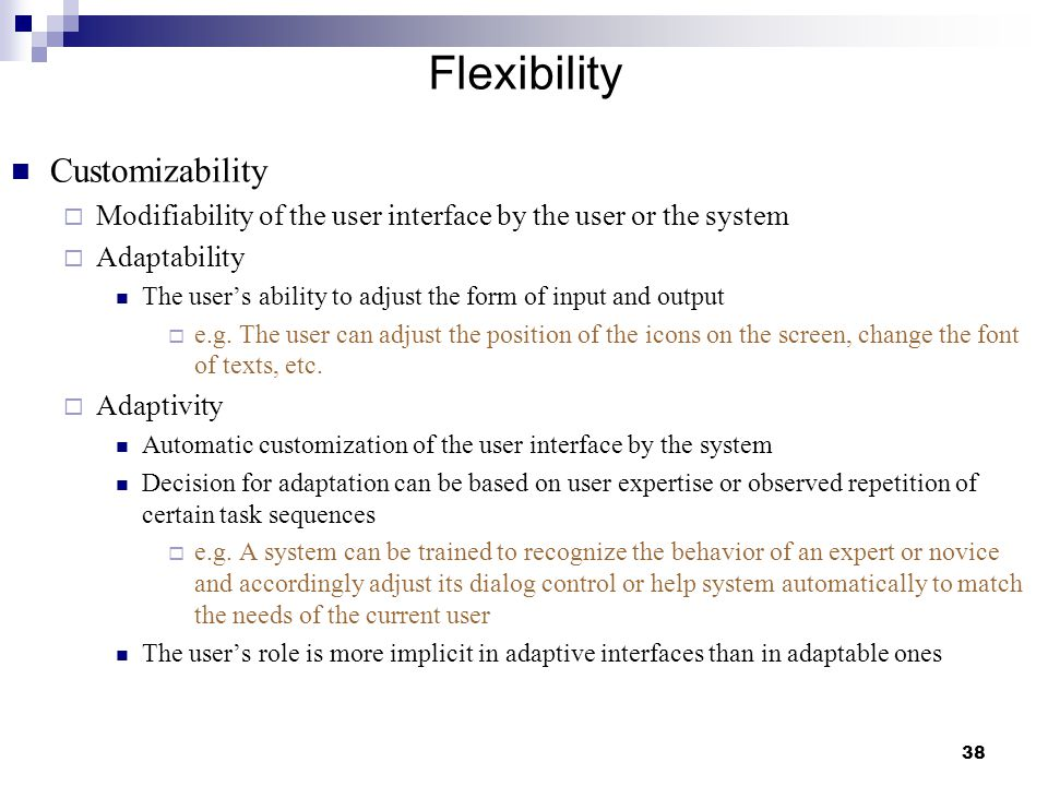 38 Flexibility Customizability  Modifiability of the user interface by the user or the system  Adaptability The user's ability to adjust the form of input and output  e.g.